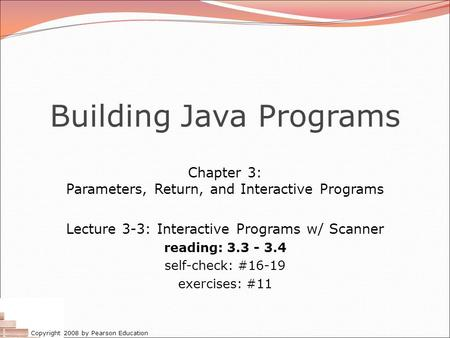 Copyright 2008 by Pearson Education Building Java Programs Chapter 3: Parameters, Return, and Interactive Programs Lecture 3-3: Interactive Programs w/