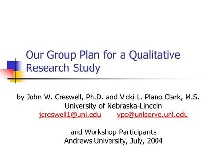 Our Group Plan for a Qualitative Research Study by John W. Creswell, Ph.D. and Vicki L. Plano Clark, M.S. University of Nebraska-Lincoln