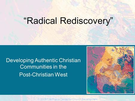 "© 2006 The Praxis Center for Church Development ""Radical Rediscovery"" Developing Authentic Christian Communities in the Post-Christian West."