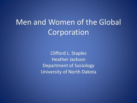Men and Women of the Global Corporation Clifford L. Staples Heather Jackson Department of Sociology University of North Dakota.