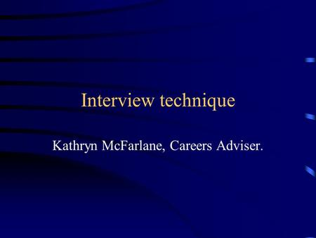 Interview technique Kathryn McFarlane, Careers Adviser.