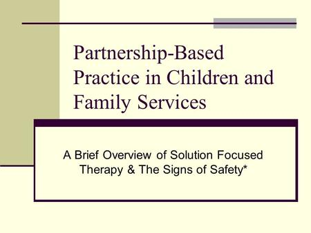 Partnership-Based Practice in Children and Family Services A Brief Overview of Solution Focused Therapy & The Signs of Safety*
