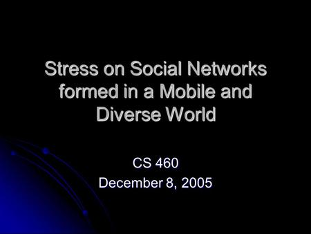 Stress on Social Networks formed in a Mobile and Diverse World CS 460 December 8, 2005.