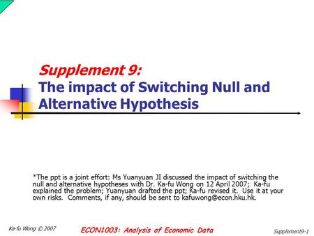 Ka-fu Wong © 2007 ECON1003: Analysis of Economic Data Supplement9-1 Supplement 9: The impact of Switching Null and Alternative Hypothesis *The ppt is a.