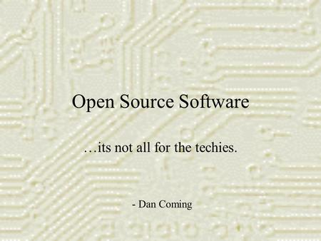 Open Source Software …its not all for the techies. - Dan Coming.
