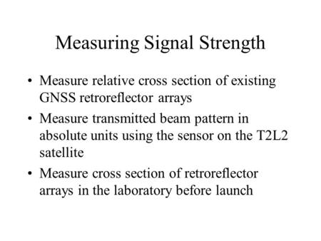 Measuring Signal Strength Measure relative cross section of existing GNSS retroreflector arrays Measure transmitted beam pattern in absolute units using.