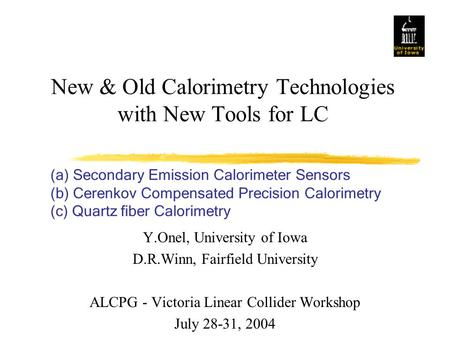 New & Old Calorimetry Technologies with New Tools for LC Y.Onel, University of Iowa D.R.Winn, Fairfield University ALCPG - Victoria Linear Collider Workshop.