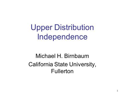 1 Upper Distribution Independence Michael H. Birnbaum California State University, Fullerton.