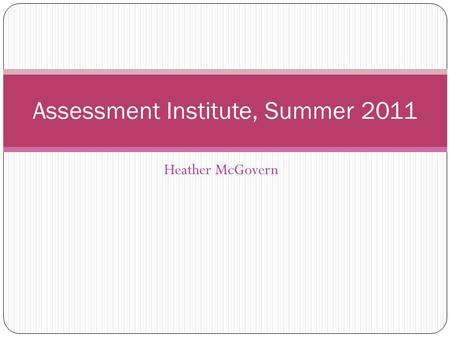 Heather McGovern Assessment Institute, Summer 2011.