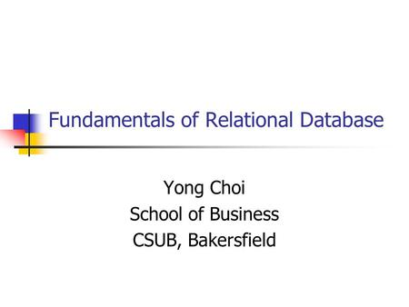 Fundamentals of Relational Database Yong Choi School of Business CSUB, Bakersfield.