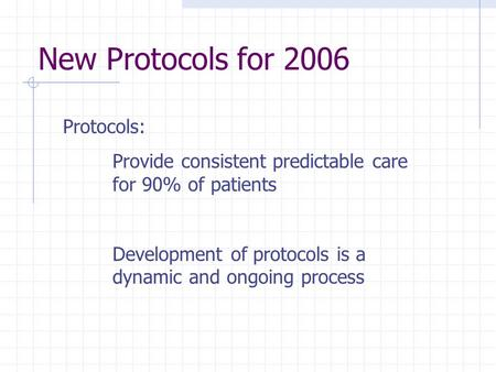 New Protocols for 2006 Protocols: Provide consistent predictable care for 90% of patients Development of protocols is a dynamic and ongoing process.