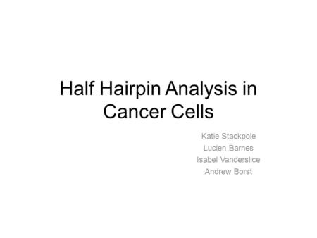 Half Hairpin Analysis in Cancer Cells Katie Stackpole Lucien Barnes Isabel Vanderslice Andrew Borst.