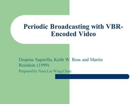 Periodic Broadcasting with VBR- Encoded Video Despina Saparilla, Keith W. Ross and Martin Reisslein (1999) Prepared by Nera Liu Wing Chun.