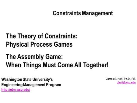 James R. Holt, Ph.D., PE.  Constraints Management Washington State University's Engineering Management Program