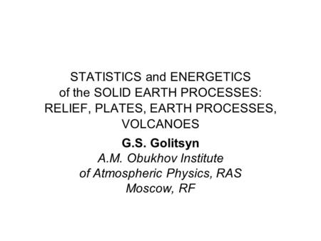 STATISTICS and ENERGETICS of the SOLID EARTH PROCESSES: RELIEF, PLATES, EARTH PROCESSES, VOLCANOES G.S. Golitsyn A.M. Obukhov Institute of Atmospheric.