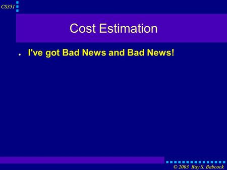 CS351 © 2003 Ray S. Babcock Cost Estimation ● I've got Bad News and Bad News!