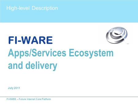 FI-WARE – Future Internet Core Platform FI-WARE Apps/Services Ecosystem and delivery July 2011 High-level Description.