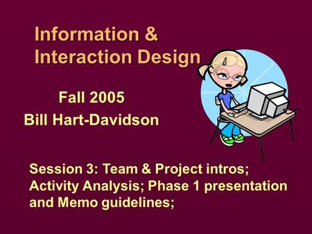 Information & Interaction Design Fall 2005 Bill Hart-Davidson Session 3: Team & Project intros; Activity Analysis; Phase 1 presentation and Memo guidelines;