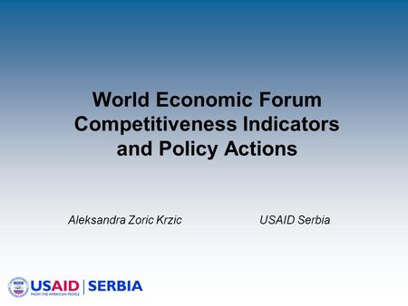 World Economic Forum Competitiveness Indicators and Policy Actions Aleksandra Zoric Krzic USAID Serbia.