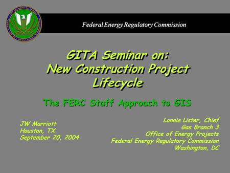 Federal Energy Regulatory Commission GITA Seminar on: New Construction Project Lifecycle JW Marriott Houston, TX September 20, 2004 Lonnie Lister, Chief.