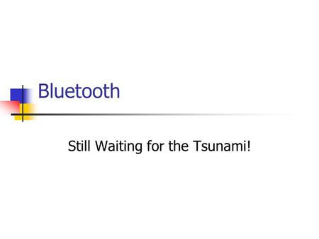 Bluetooth Still Waiting for the Tsunami!. Bluetooth History Ericsson initiative Special Industry Group: (Promoters) Ericsson, IBM, Intel, Nokia, and Toshiba.