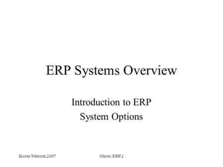 Korea Telecom 2007Olson: ERP 2 ERP Systems Overview Introduction to ERP System Options.