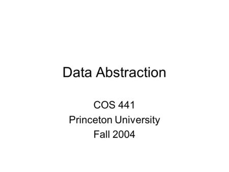 Data Abstraction COS 441 Princeton University Fall 2004.