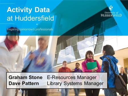 Activity Data at Huddersfield Graham Stone E-Resources Manager Dave Pattern Library Systems Manager.