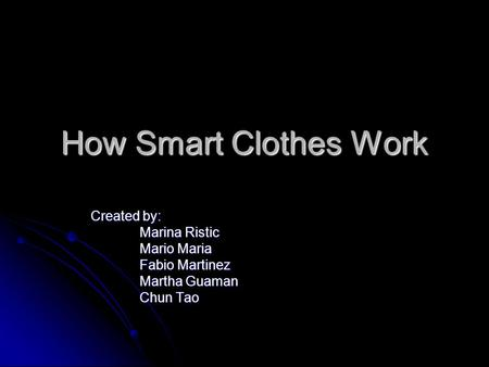 How Smart Clothes Work Created by: Marina Ristic Mario Maria Fabio Martinez Martha Guaman Chun Tao.