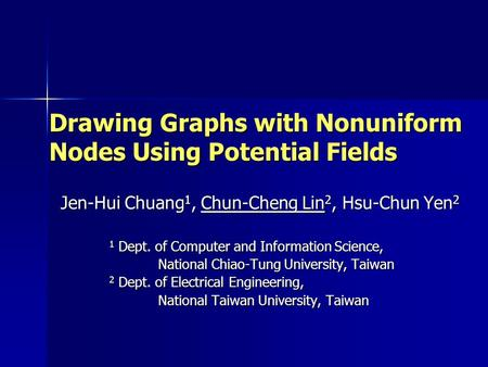 Drawing Graphs with Nonuniform Nodes Using Potential Fields Jen-Hui Chuang 1, Chun-Cheng Lin 2, Hsu-Chun Yen 2 1 Dept. of Computer and Information Science,