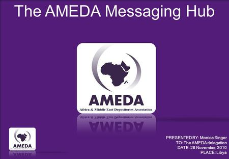 The AMEDA Messaging Hub PRESENTED BY: Monica Singer TO: The AMEDA delegation DATE: 28 November, 2010 PLACE: Libya.