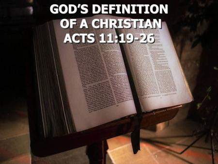 GOD'S DEFINITION OF A CHRISTIAN OF A CHRISTIAN ACTS 11:19-26 GOD'S DEFINITION OF A CHRISTIAN ACTS 11:19-26.