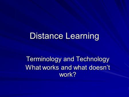 Distance Learning Terminology and Technology What works and what doesn't work?