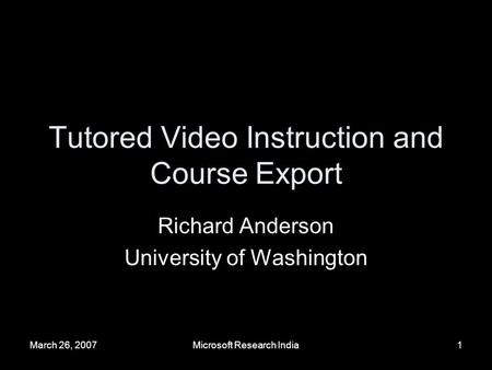 March 26, 2007Microsoft Research India1 Tutored Video Instruction and Course Export Richard Anderson University of Washington.