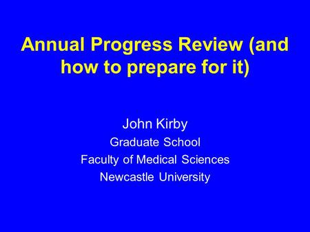 Annual Progress Review (and how to prepare for it) John Kirby Graduate School Faculty of Medical Sciences Newcastle University.