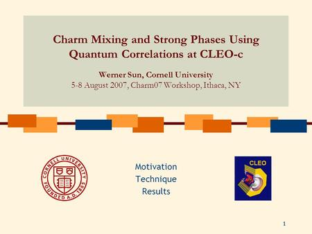 1 Charm Mixing and Strong Phases Using Quantum Correlations at CLEO-c Werner Sun, Cornell University 5-8 August 2007, Charm07 Workshop, Ithaca, NY Motivation.
