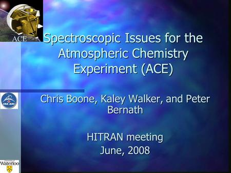 ACE Spectroscopic Issues for the Atmospheric Chemistry Experiment (ACE) Chris Boone, Kaley Walker, and Peter Bernath HITRAN meeting June, 2008.