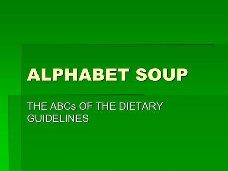 ALPHABET SOUP THE ABCs OF THE DIETARY GUIDELINES.