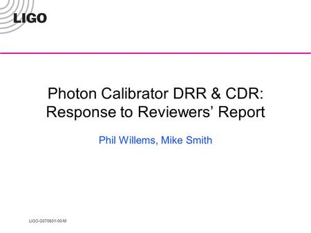 LIGO-G070601-00-M Photon Calibrator DRR & CDR: Response to Reviewers' Report Phil Willems, Mike Smith.