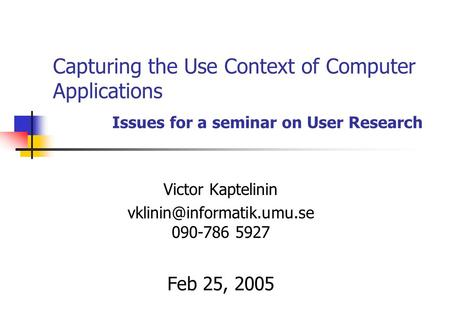 Capturing the Use Context of Computer Applications Issues for a seminar on User Research Victor Kaptelinin 090-786 5927 Feb 25,