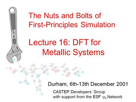 The Nuts and Bolts of First-Principles Simulation Lecture 16: DFT for Metallic Systems CASTEP Developers' Group with support from the ESF  k Network Durham,