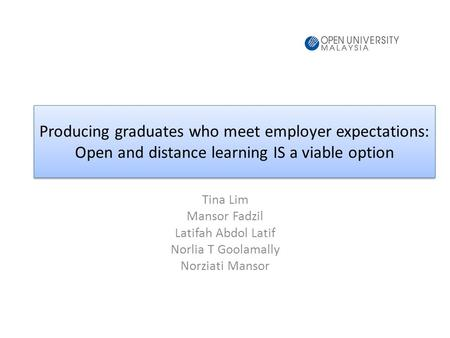 Producing graduates who meet employer expectations: Open and distance learning IS a viable option Tina Lim Mansor Fadzil Latifah Abdol Latif Norlia T Goolamally.