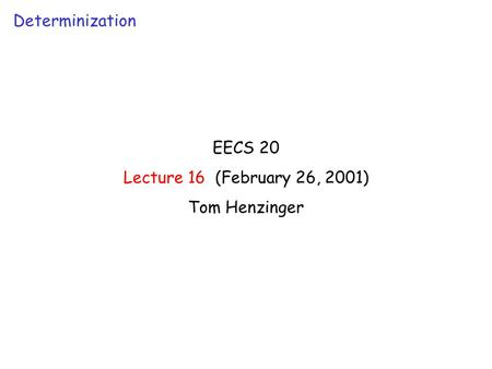 EECS 20 Lecture 16 (February 26, 2001) Tom Henzinger Determinization.