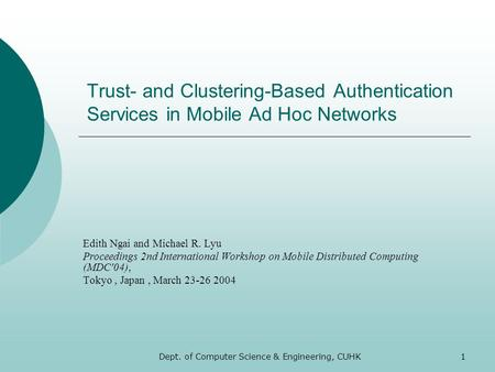 Dept. of Computer Science & Engineering, CUHK1 Trust- and Clustering-Based Authentication Services in Mobile Ad Hoc Networks Edith Ngai and Michael R.