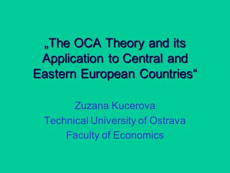 """The OCA Theory and its Application to Central and Eastern European Countries"" Zuzana Kucerova Technical University of Ostrava Faculty of Economics."