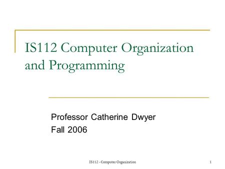IS112 - Computer Organization1 IS112 Computer Organization and Programming Professor Catherine Dwyer Fall 2006.