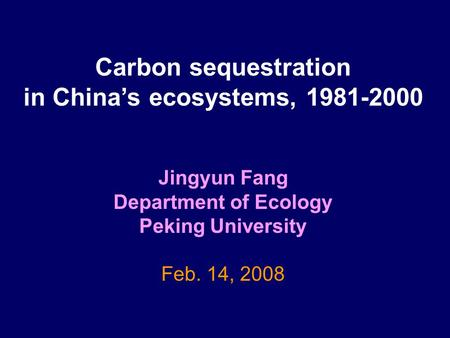 Carbon sequestration in China's ecosystems, 1981-2000 Jingyun Fang Department of Ecology Peking University Feb. 14, 2008.