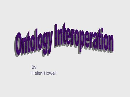 By Helen Howell. 2 Outline ] What is interoperation? ] Why? ] Problems ] Approach to Interoperations ] ONION ] Cyc.
