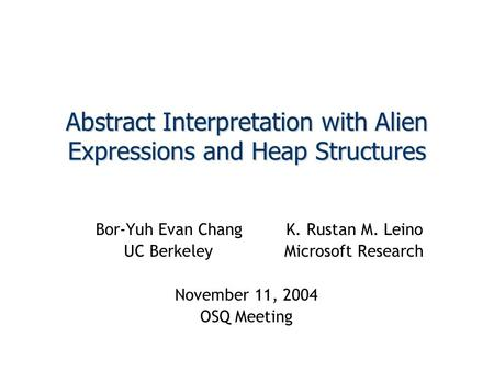 Abstract Interpretation with Alien Expressions and Heap Structures Bor-Yuh Evan ChangK. Rustan M. Leino UC BerkeleyMicrosoft Research November 11, 2004.