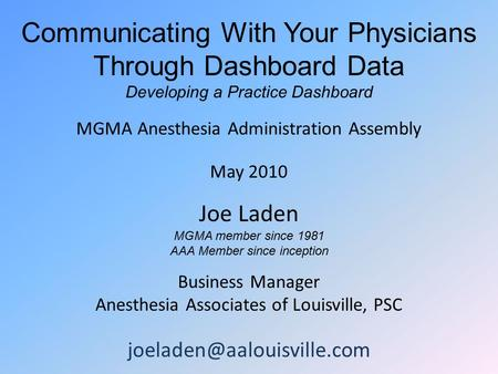 Communicating With Your Physicians Through Dashboard Data Developing a Practice Dashboard MGMA Anesthesia Administration Assembly May 2010 Joe Laden MGMA.